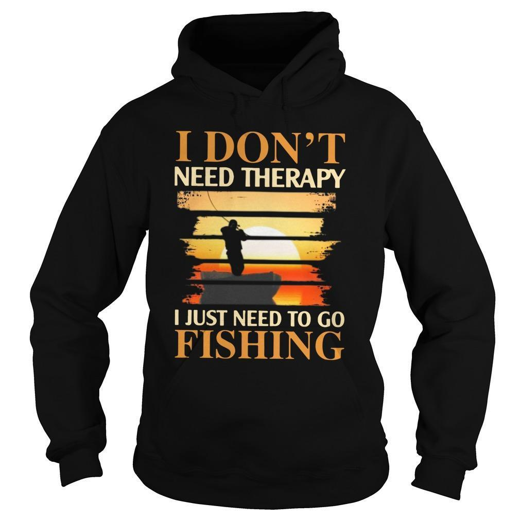 I Don't Need Therapy I Just Need To Go Fishing Hoodie