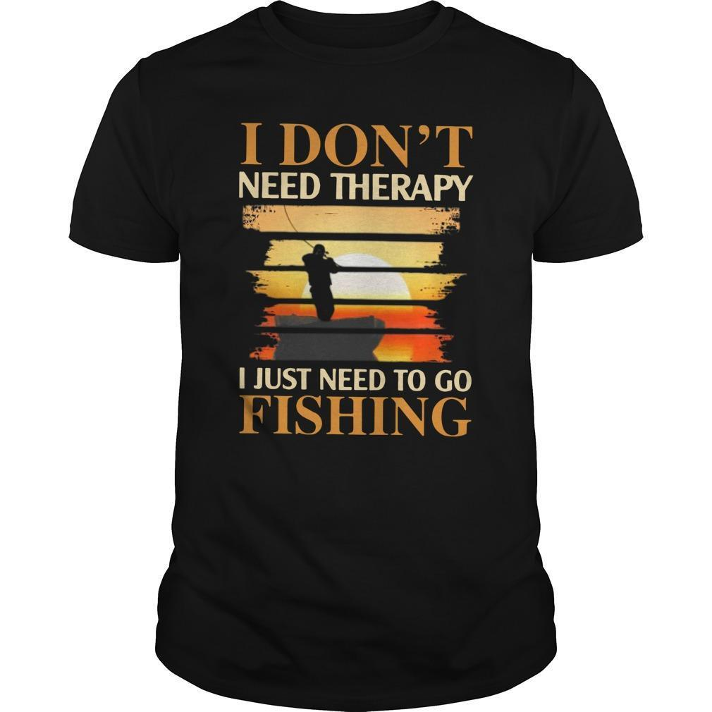 I Don't Need Therapy I Just Need To Go Fishing Shirt