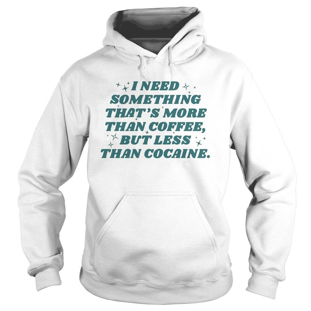 I Need Something That's More Than Coffee But Less Than Cocaine Hoodie