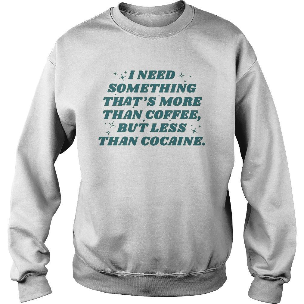 I Need Something That's More Than Coffee But Less Than Cocaine Sweater