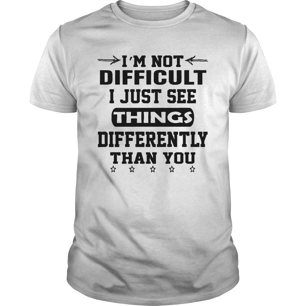 I'm Not Difficult I Just See Things Differently Than You Shirt