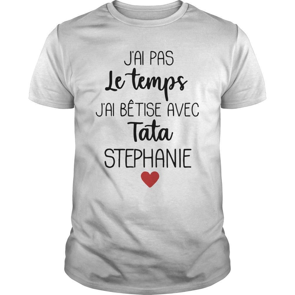 J'ai Pas Le Temps J'ai Bêtise Avec Tata Stephanie Shirt