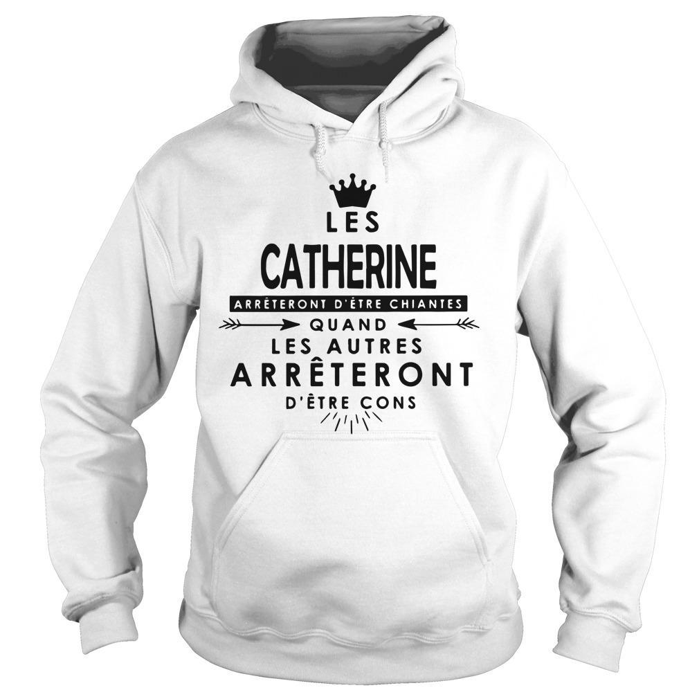 Les Catherine Arrêteront D'être Chiantes Quand Les Autres Hoodie