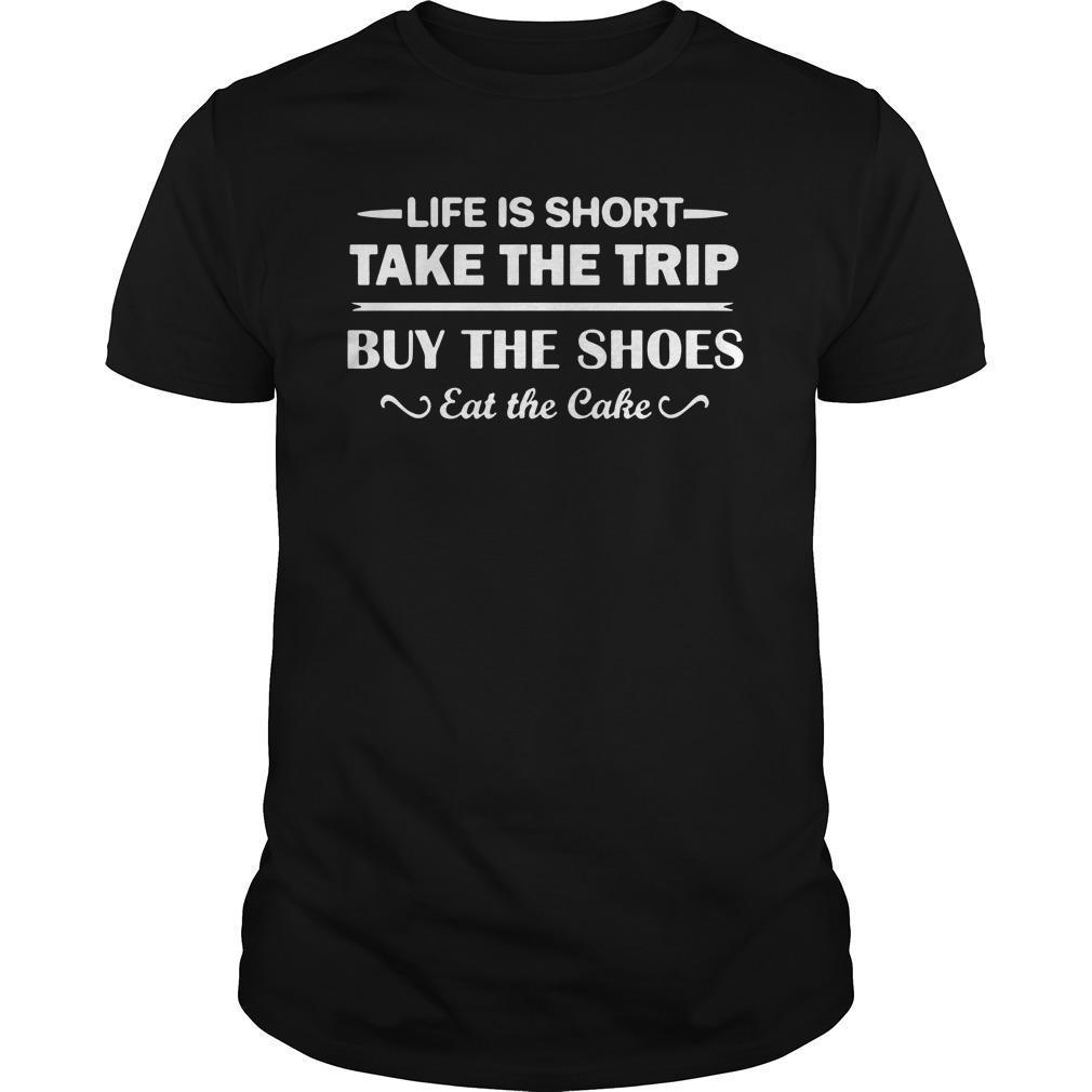 Life Is Short Take The Trip Buy The Shoes Eat The Cake Shirt