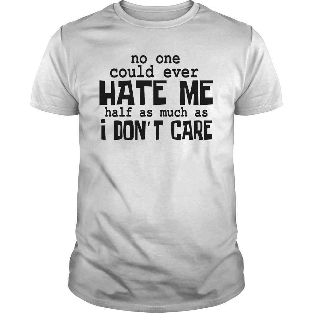 No One Could Ever Hate Me Half As Much As I Don't Care Shirt