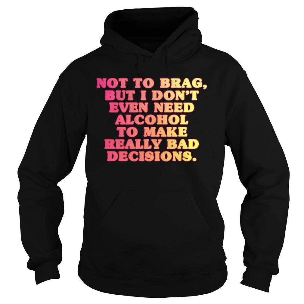 Not To Brag But I Don't Even Need Alcohol To Make Really Bad Decisions Hoodie