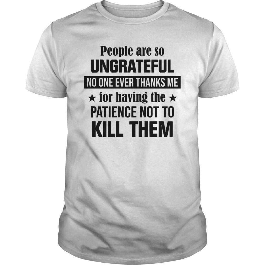 People Are So Ungrateful No One Ever Thanks Me For Having The Patience Shirt