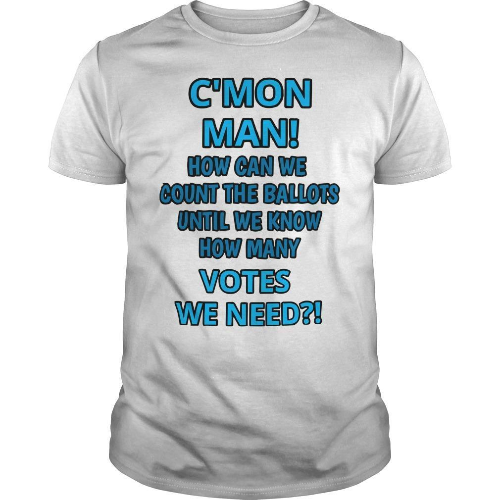 C'mon Man How Can We Count The Ballots Until We Know Shirt