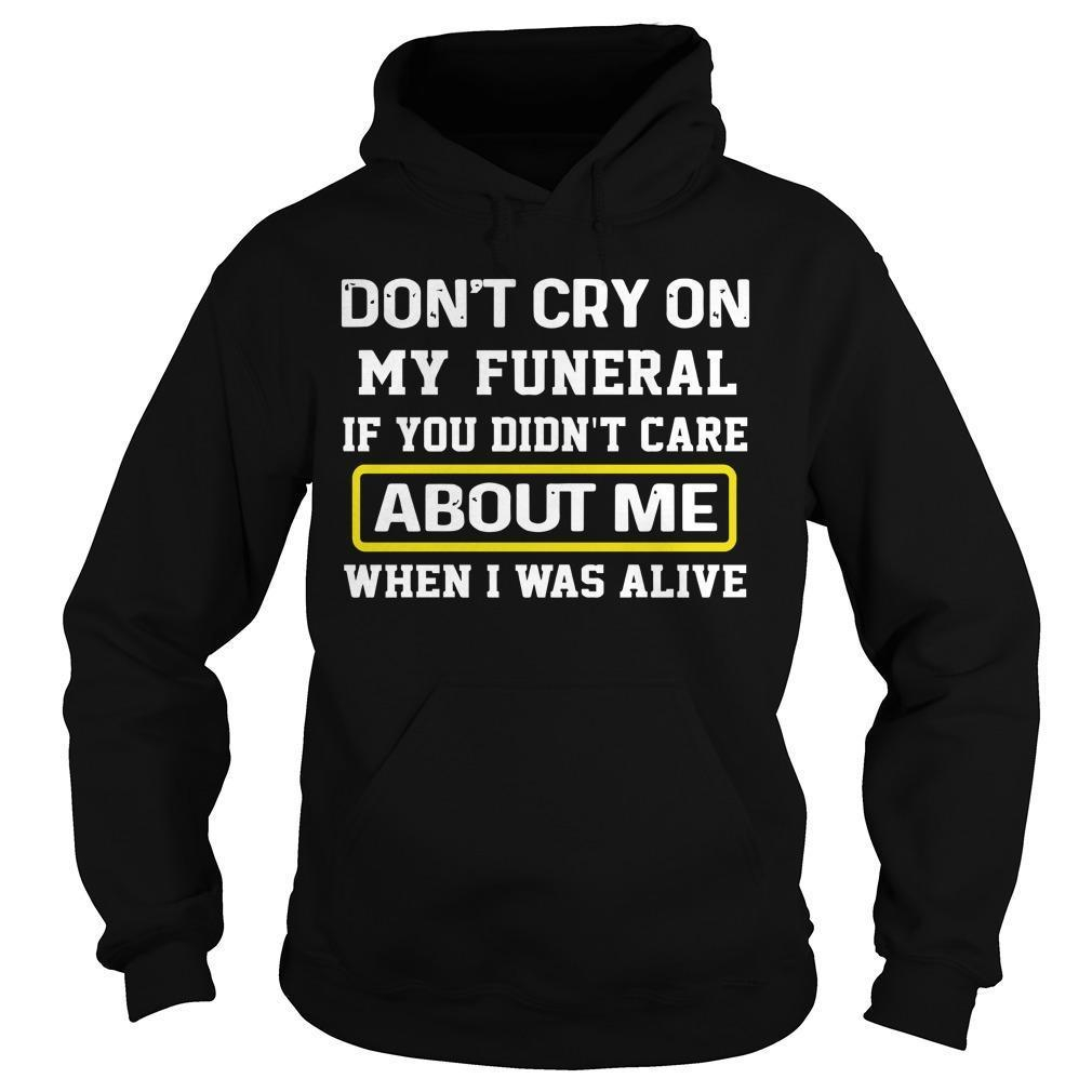Don't Cry On My Funeral If You Didn't Care About Me Hoodie