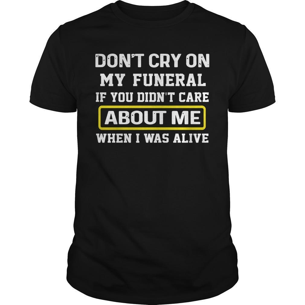 Don't Cry On My Funeral If You Didn't Care About Me Shirt