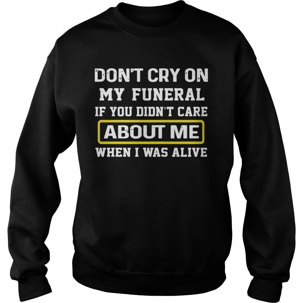 Don't Cry On My Funeral If You Didn't Care About Me Sweater