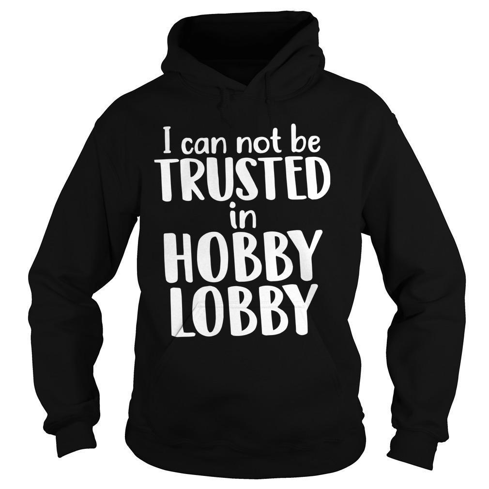I Can Not Be Trusted In Hobby Lobby Hoodie