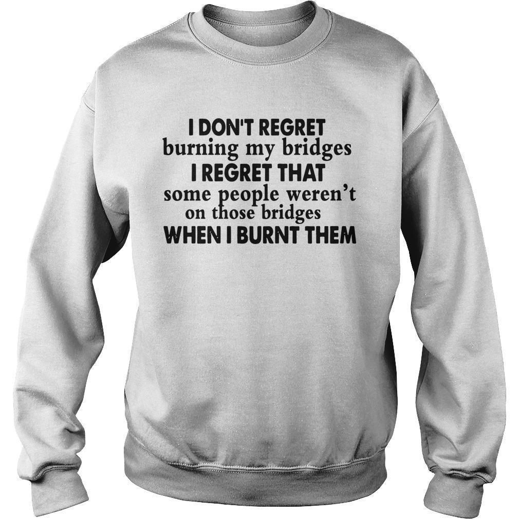 I Don't Regret Burning My Bridges I Regret That Some People Weren't On Sweater