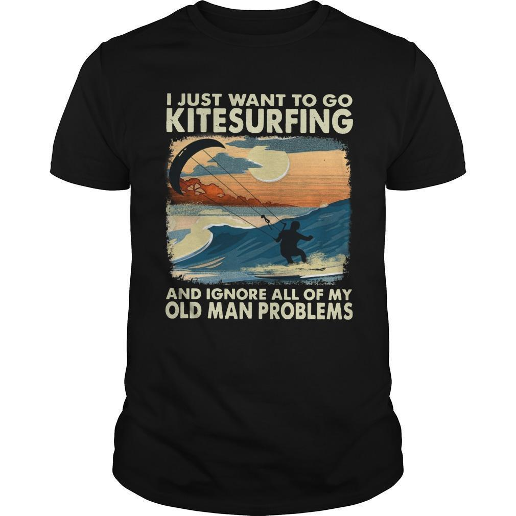 I Just Want To Kitesurfing And Ignore All Of My Old Man Problems Shirt
