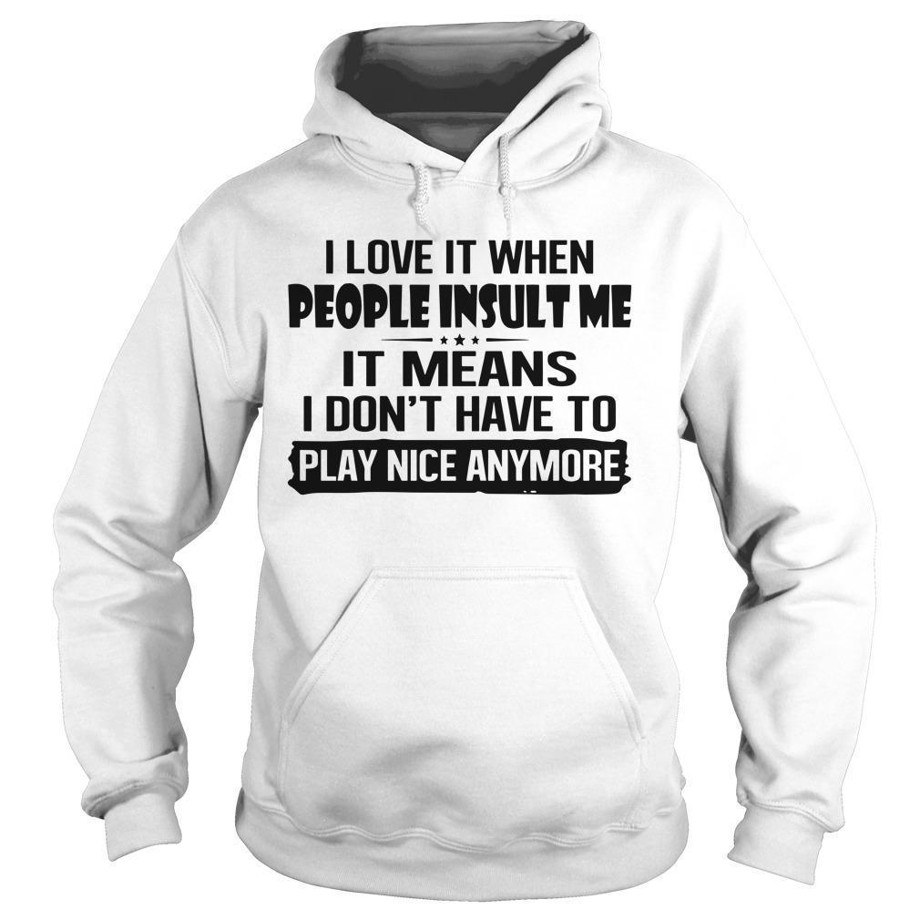 I Love It When People Insult Me It Mean I Don't Have To Play Nice Hoodie