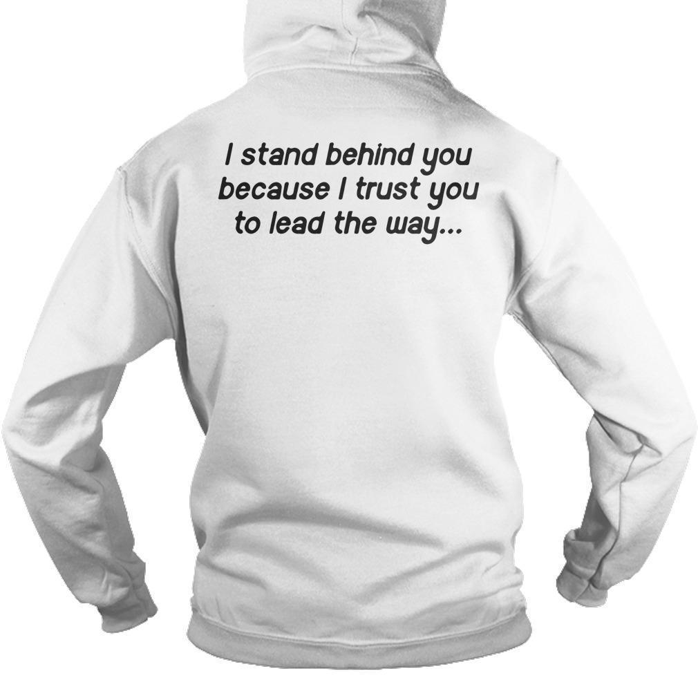 I Stand Behind You Because I Trust You To Lead The Way Hoodie