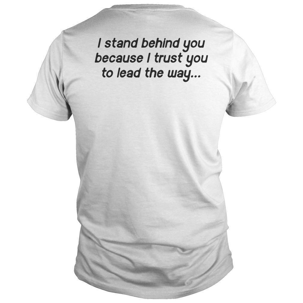 I Stand Behind You Because I Trust You To Lead The Way Shirt