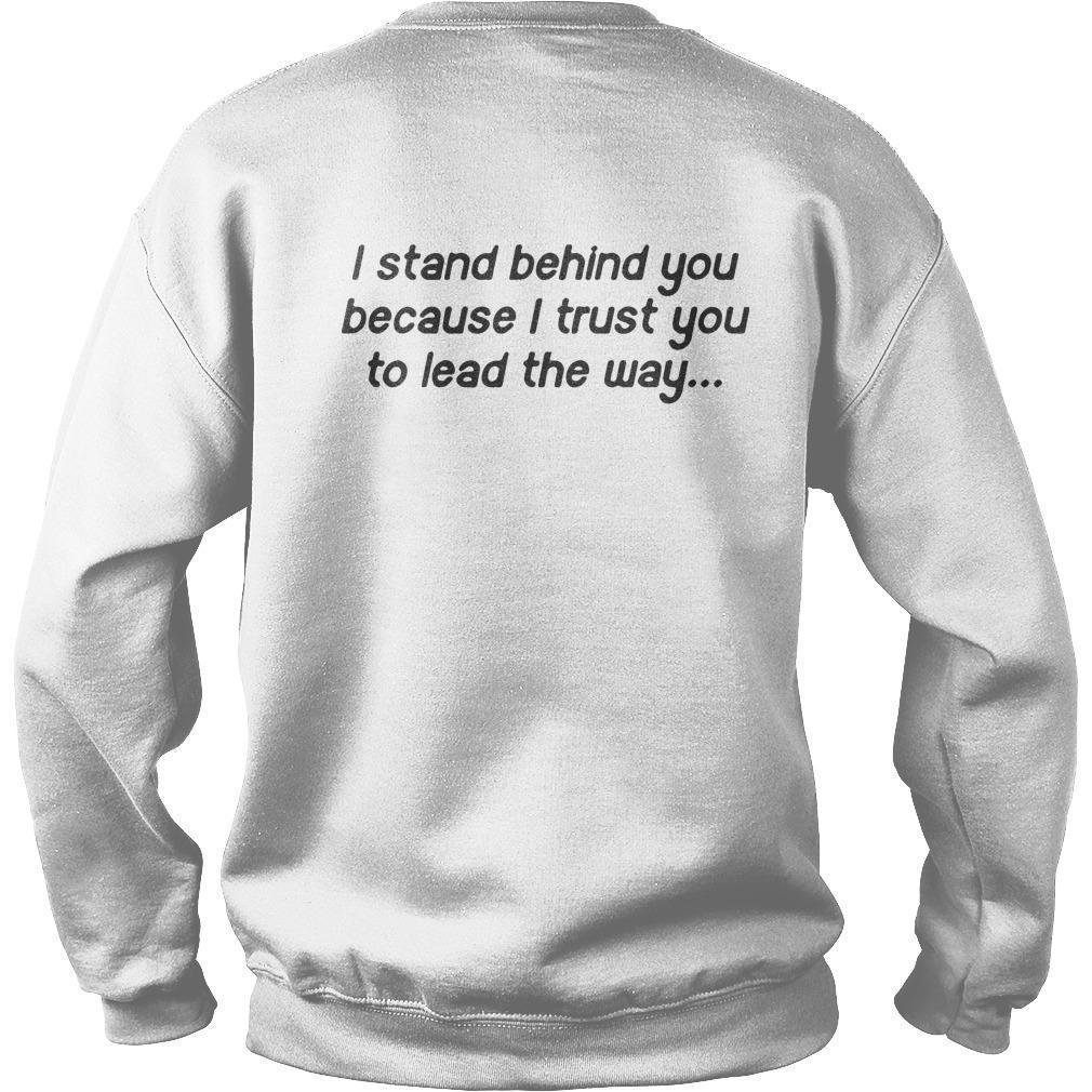 I Stand Behind You Because I Trust You To Lead The Way Sweater