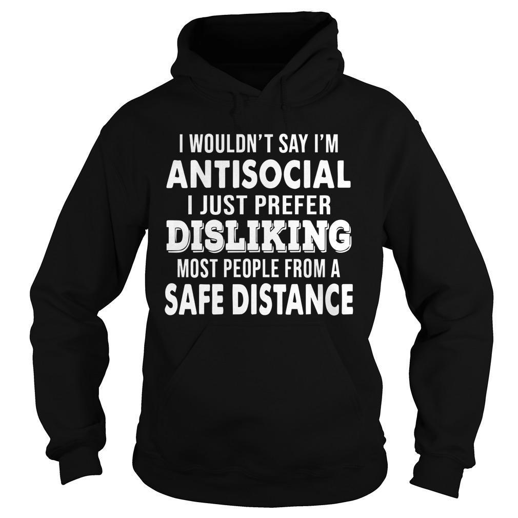 I Wouldn't Say I'm Antisocial I Just Prefer Disliking Most People Hoodie