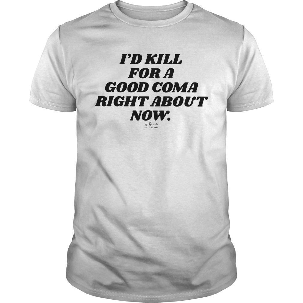 I'd Kill For A Good Coma Right About Now Shirt