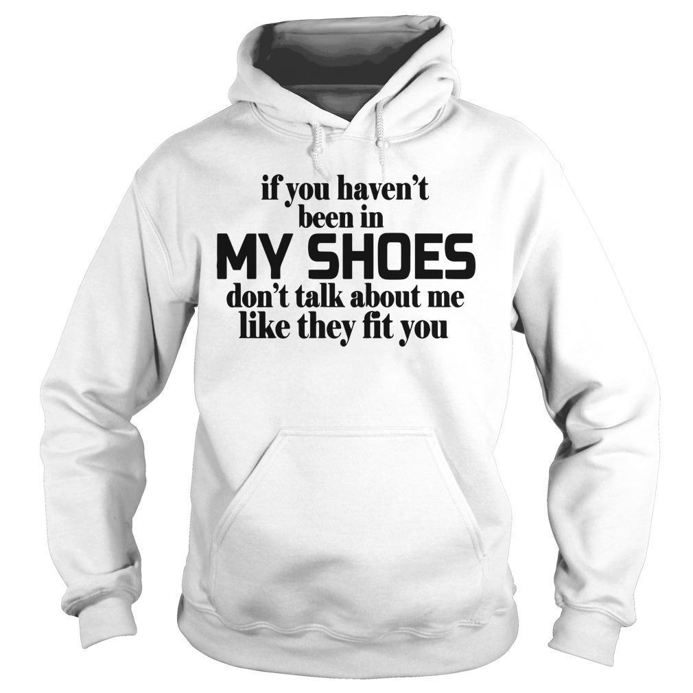 If You Haven't Been In My Shoes Don't Talk About Me Hoodie