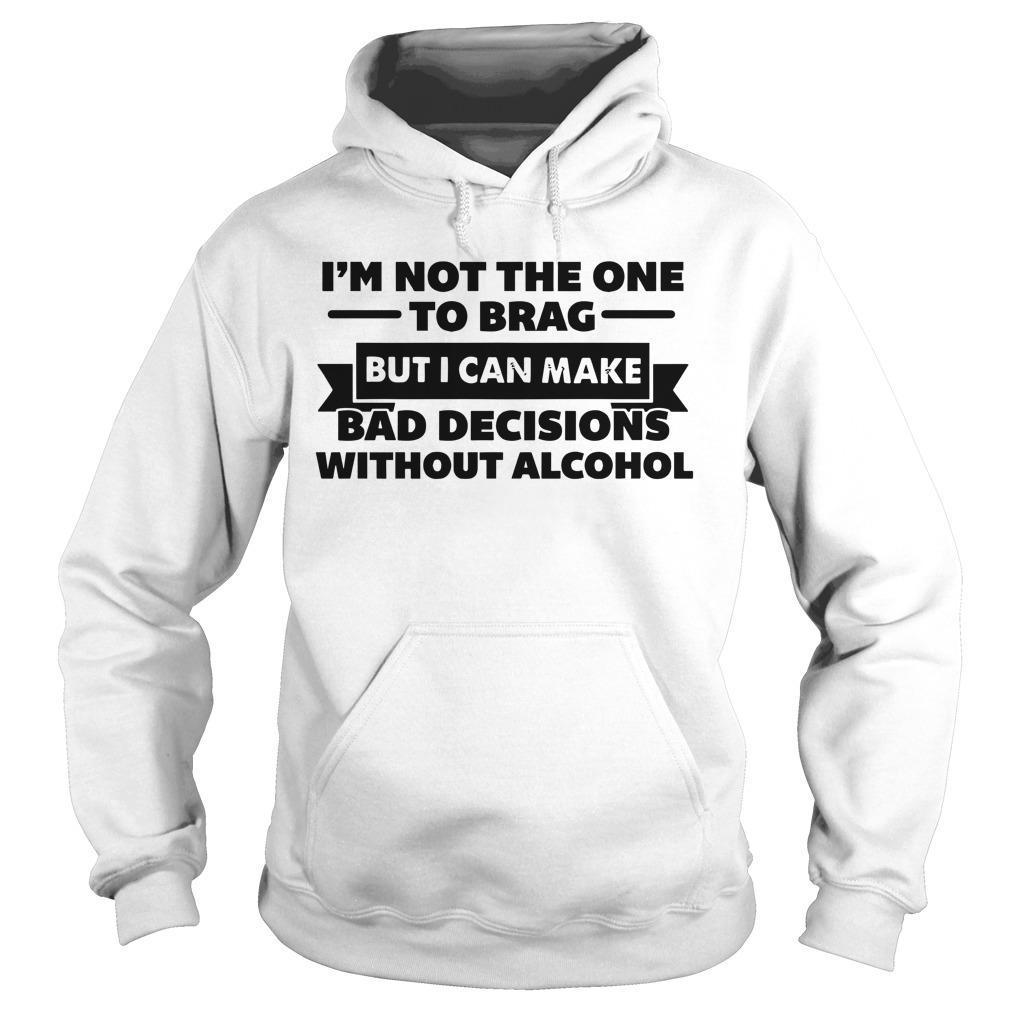 I'm Not The One To Brag But I Can Make Bad Decisions Without Alcohol Hoodie