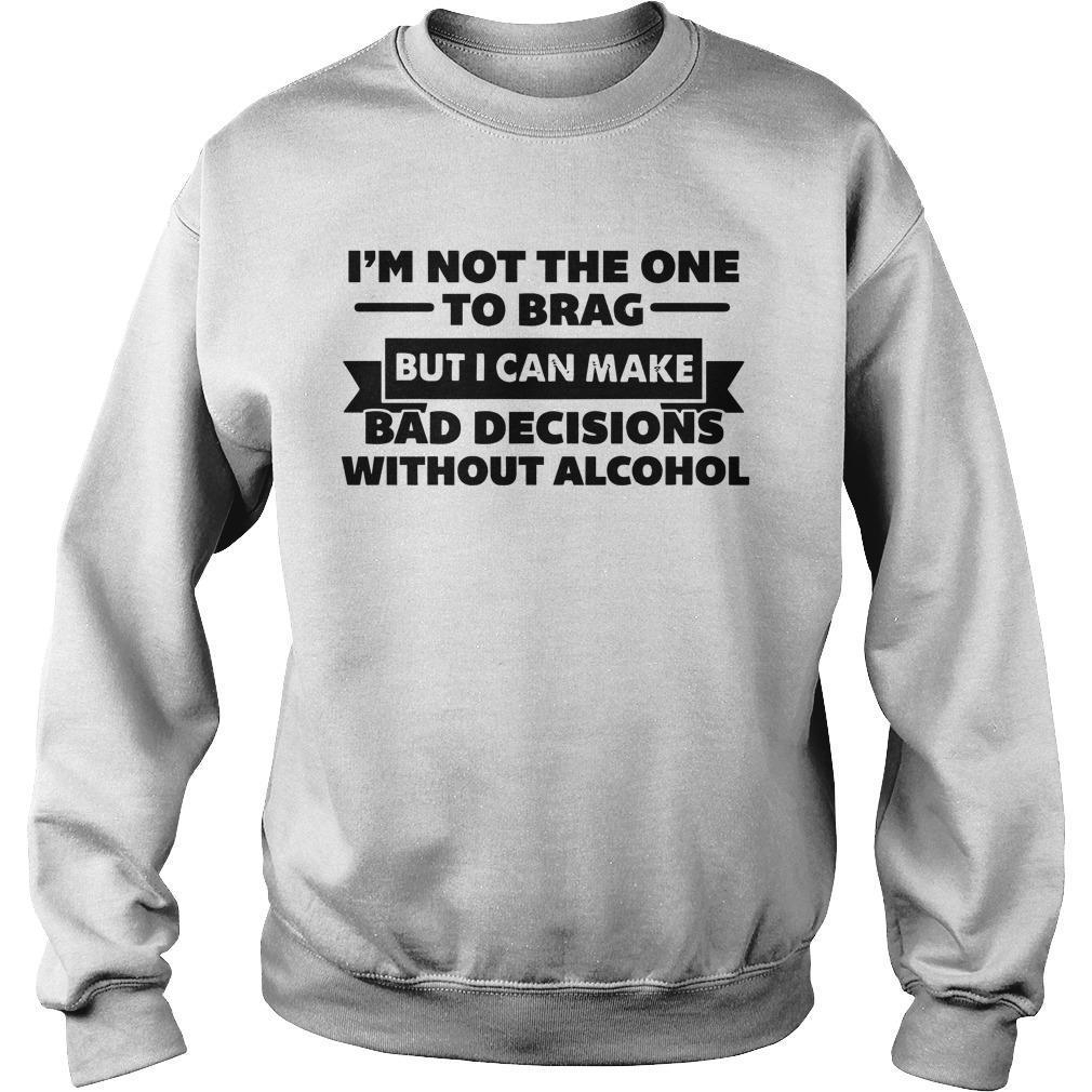 I'm Not The One To Brag But I Can Make Bad Decisions Without Alcohol Sweater
