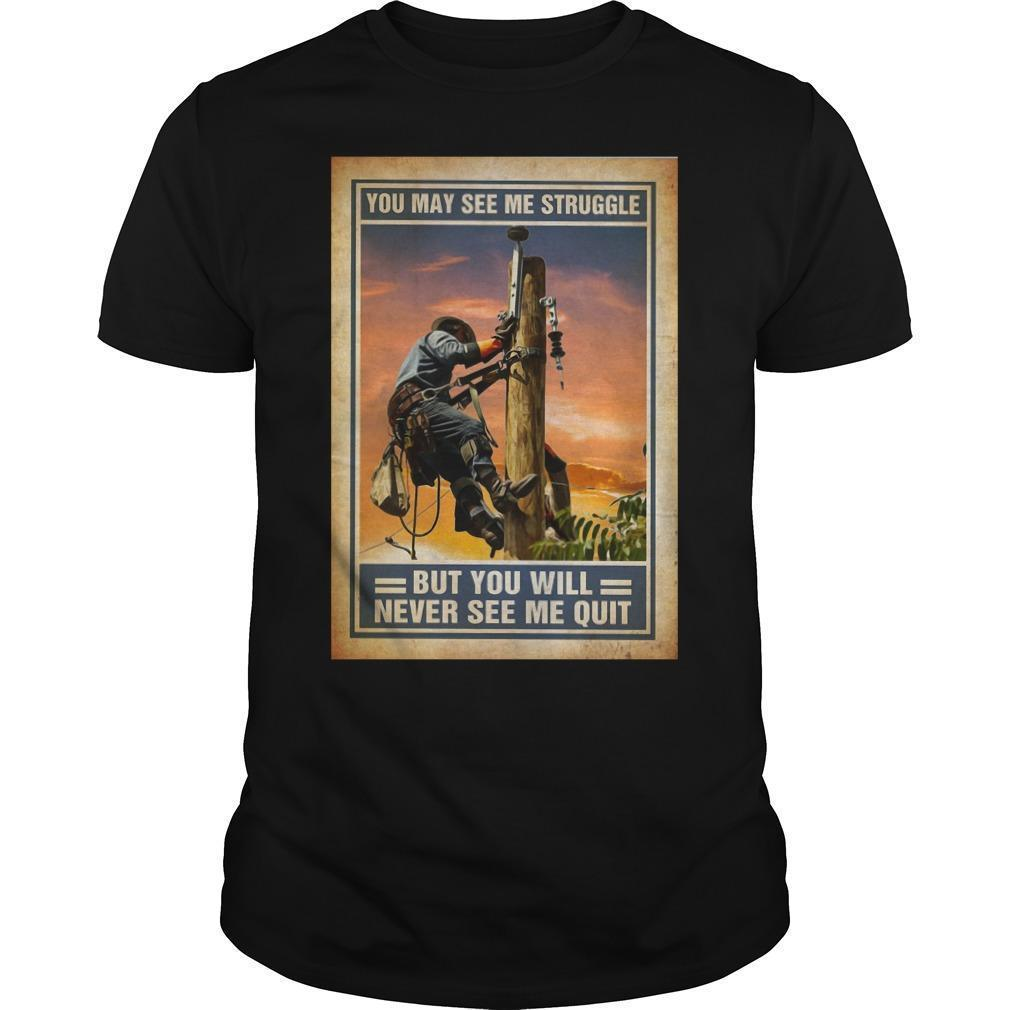 Lineman You May See Me Struggle But You Will Never See Me Quit Shirt