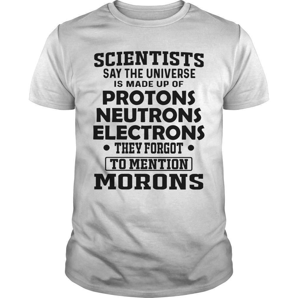 Scientists Say The Universe Is Made Up Of Protons Neutrons Shirt