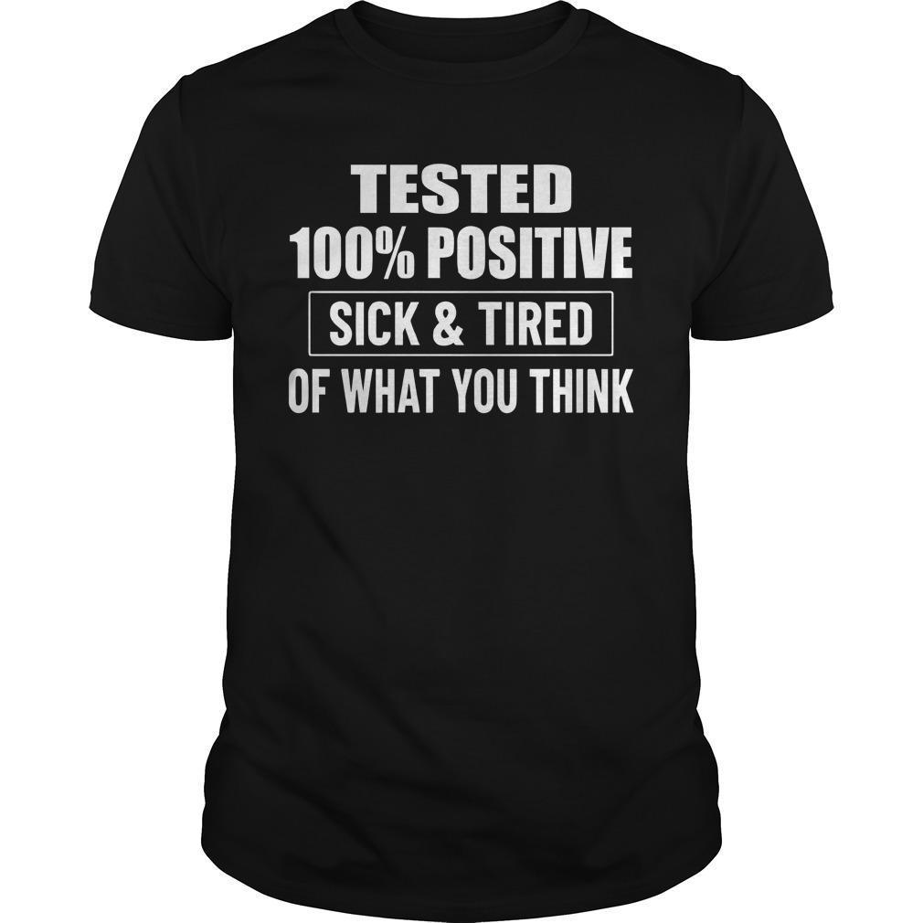 Tested 100 Positive Sick And Tired Of What You Think Shirt