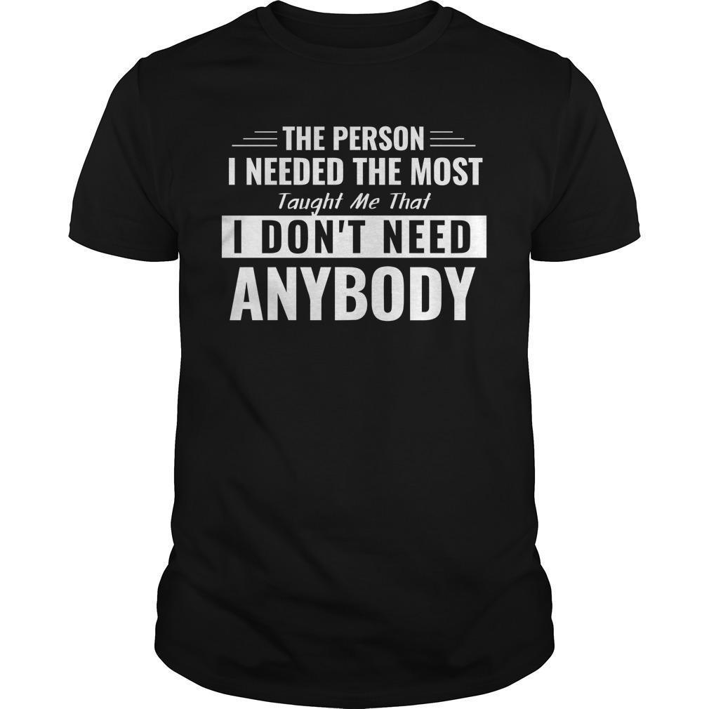 The Person I Needed The Most Taught Me That I Don't Need Anybody Shirt
