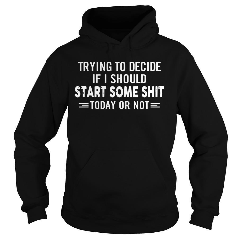 Trying To Decide If I Should Start Some Shit Today Or Not Hoodie
