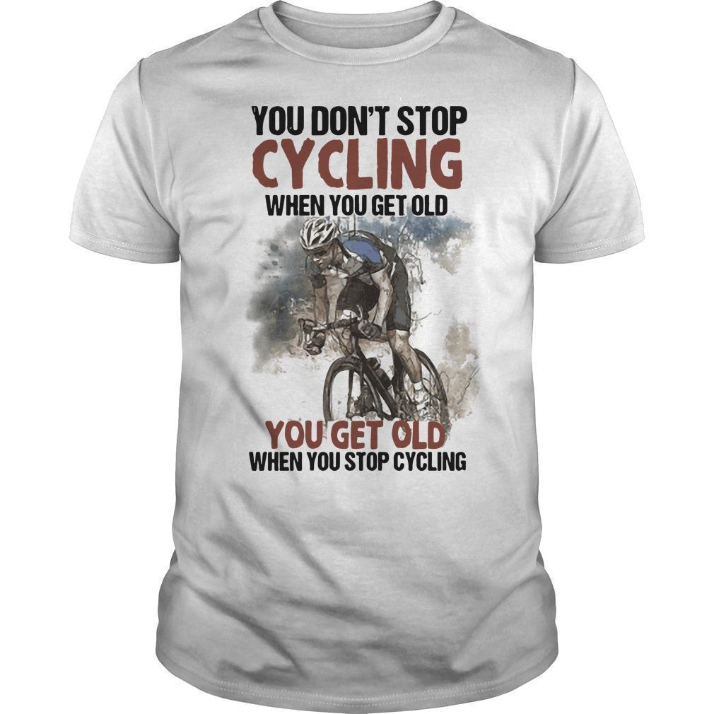 You Don't Stop Cycling When You Get Old When You Stop Cycling Shirt