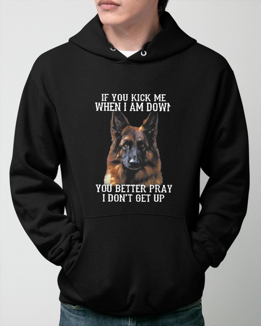 German Shepherd If You Kick Me When I Am Down You Better Pray Hoodie