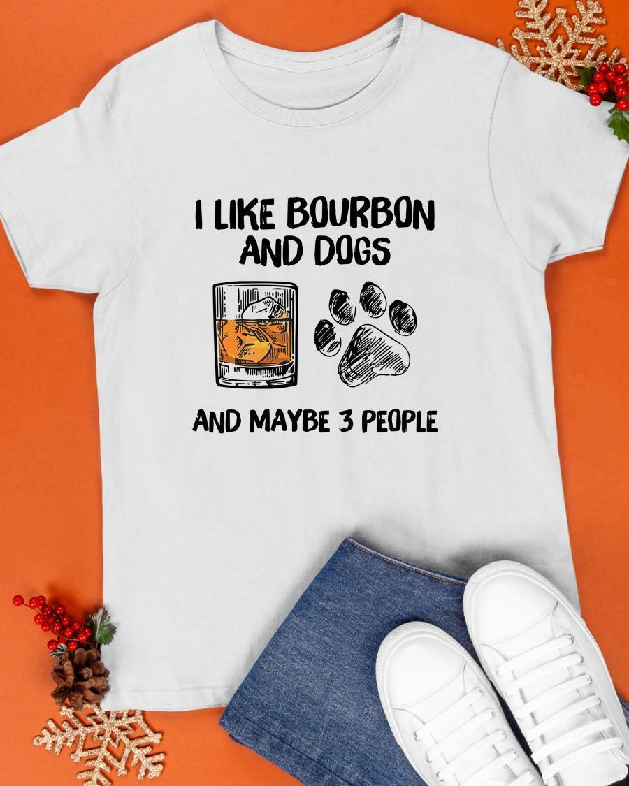 I Like Bourbon And Dogs And Maybe 3 People Shirt