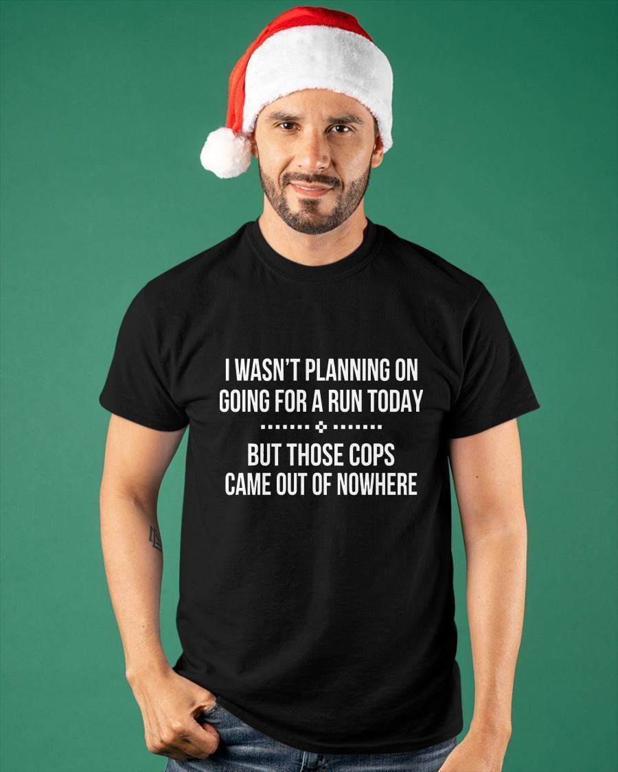 I Wasn't Planning On Going For A Run Today But Those Cops Shirt