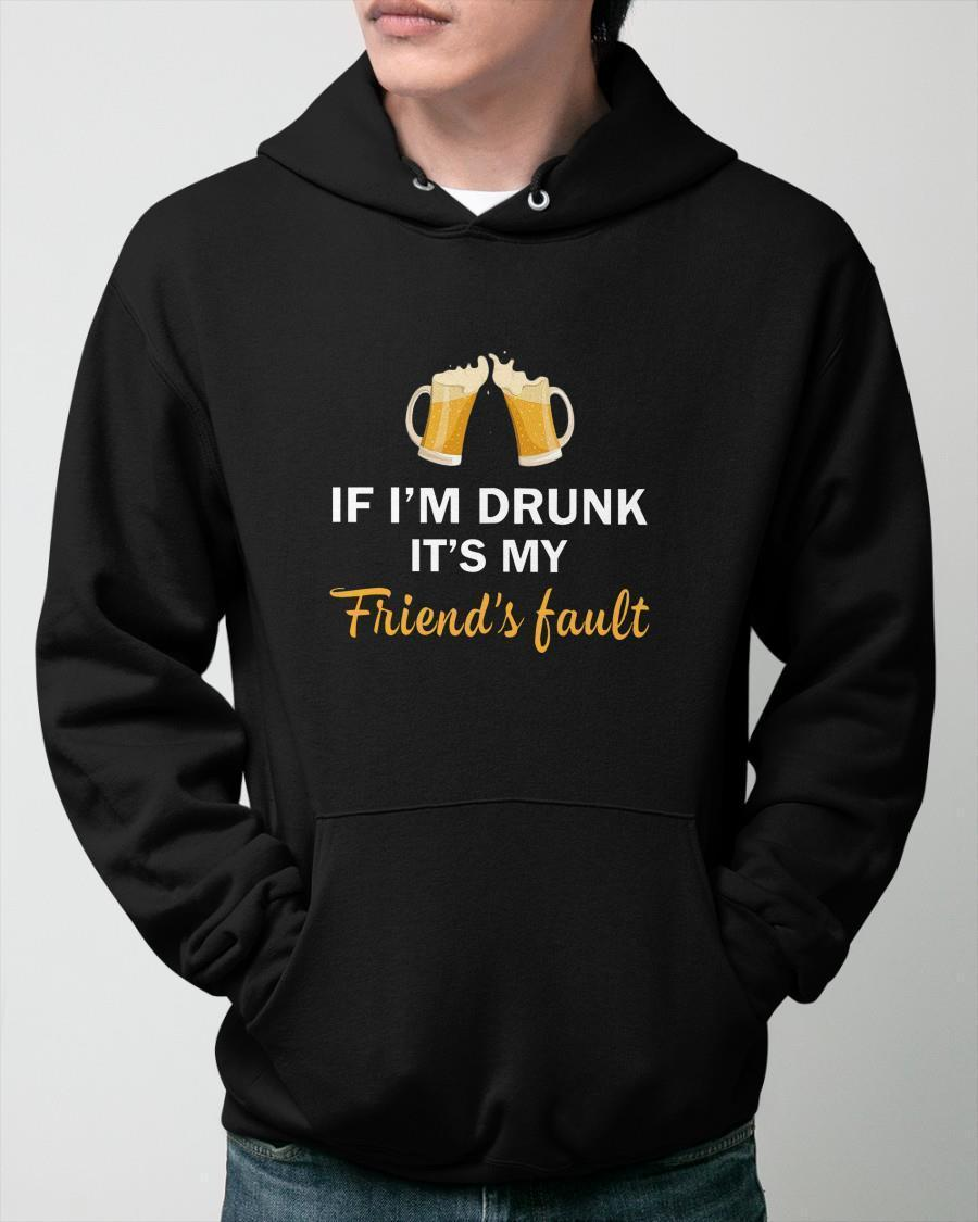 If I'm Drunk It's My Friend's Fault Hoodie