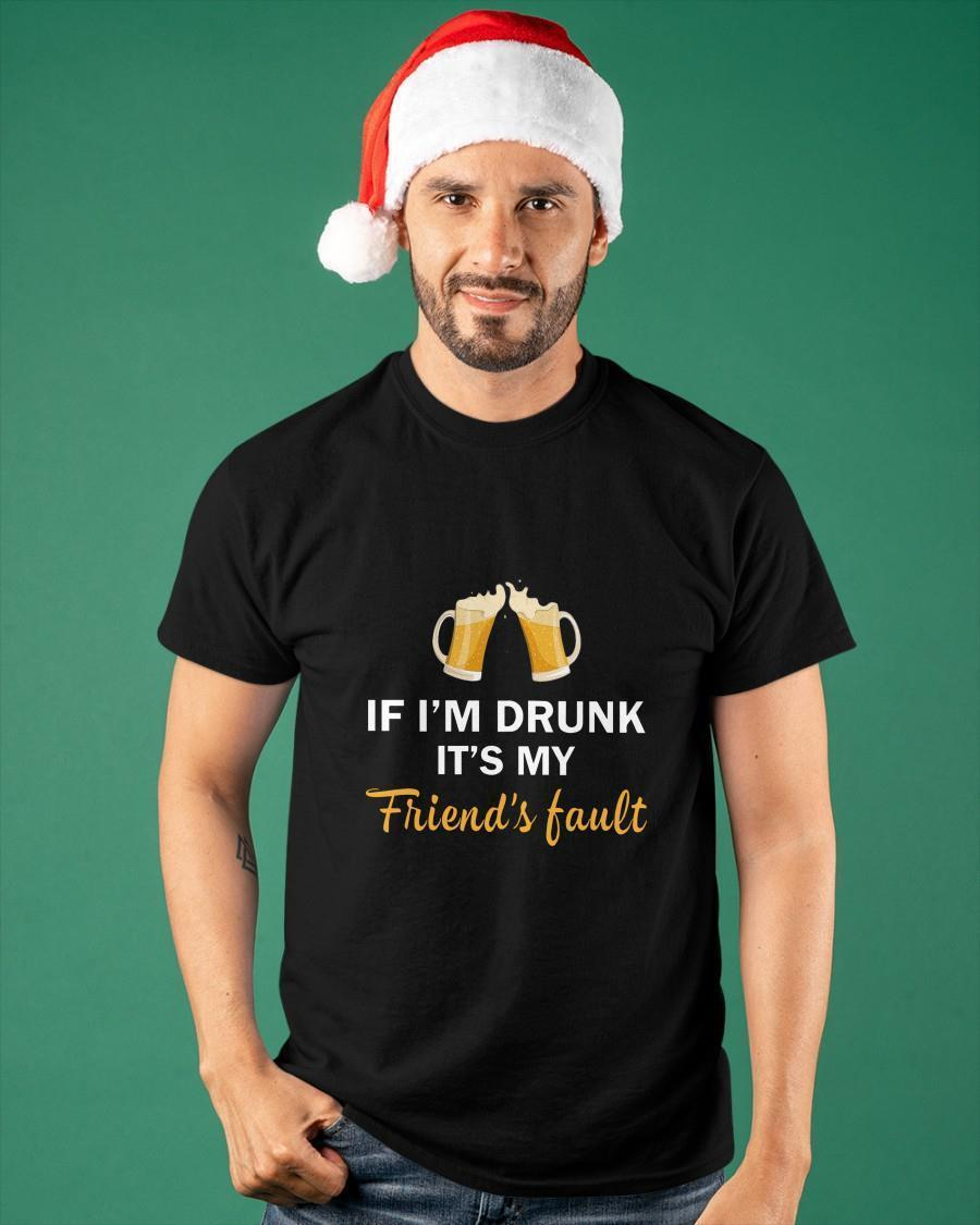 If I'm Drunk It's My Friend's Fault Shirt