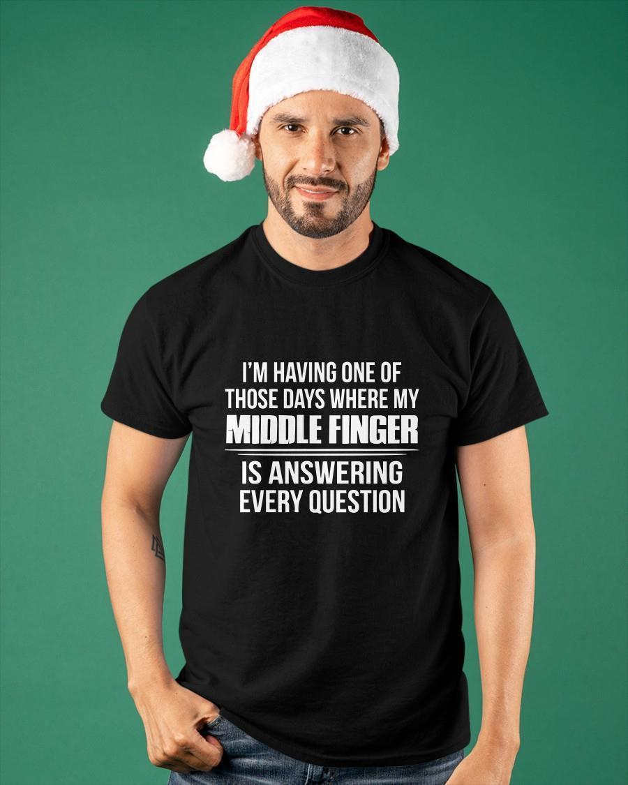 I'm Having One Of Those Days Where My Middle Finger Is Answering Shirt