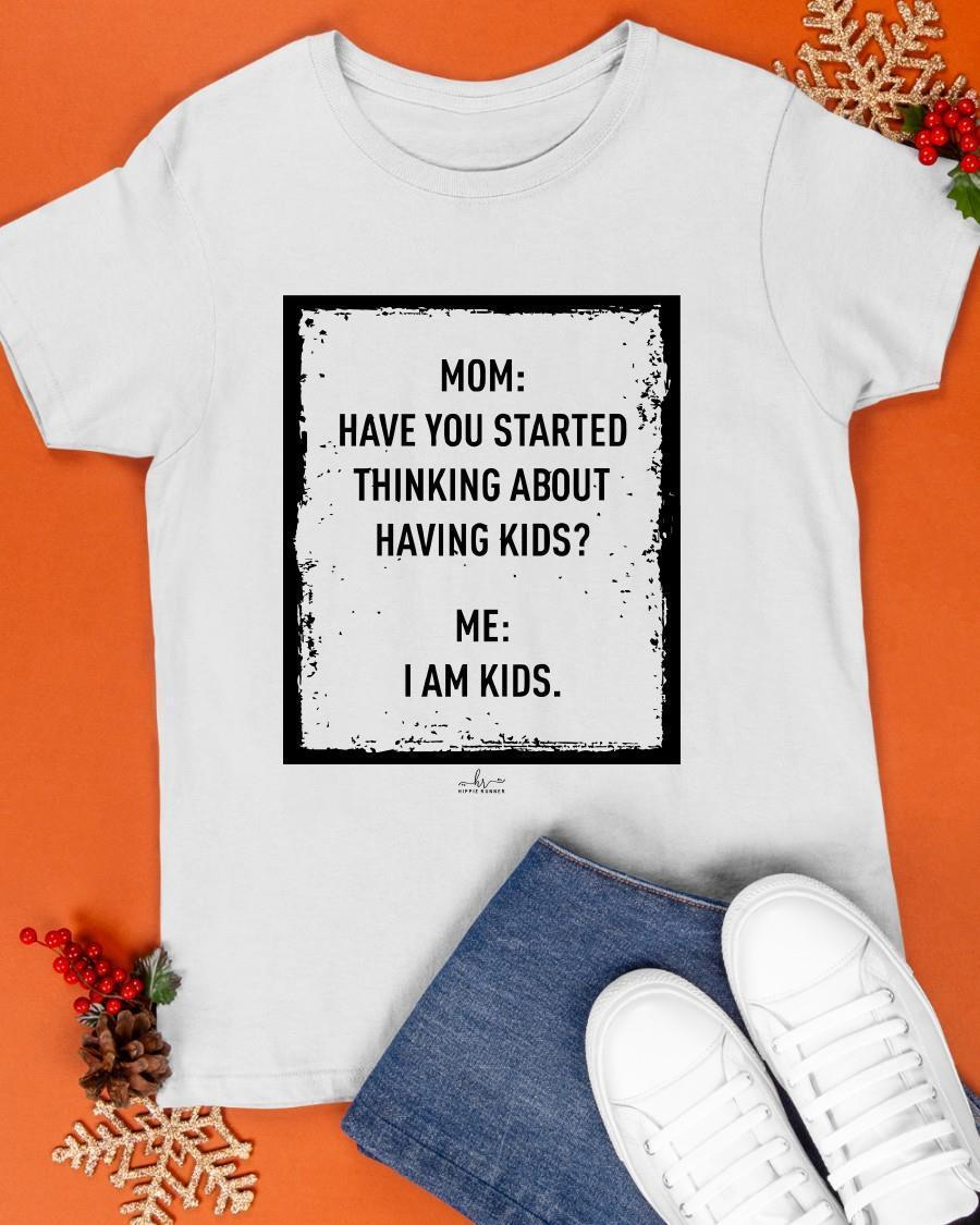 Mom Have You Started Thinking About Having Kids Me I Am Kids Shirt
