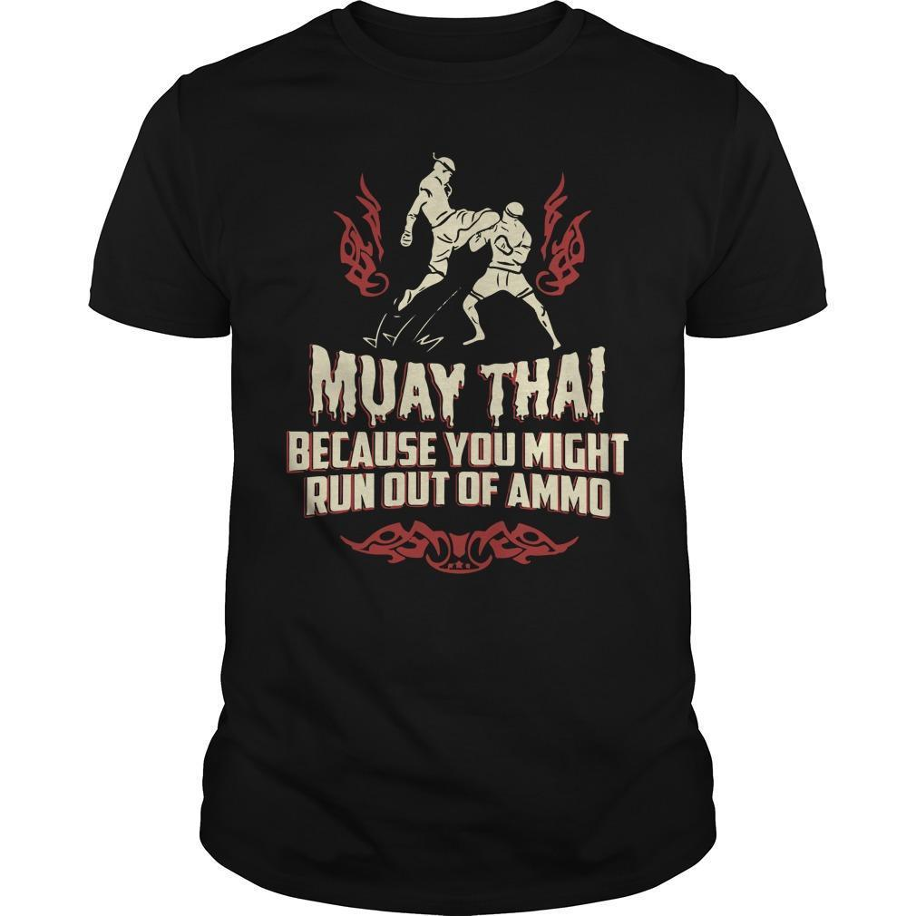 Muay Thai Because You Might Run Out Of Ammo Shirt