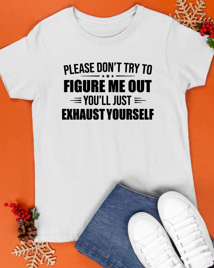 Please Don't Try To Figure Me Out You'll Just Exhaust Yourself Shirt