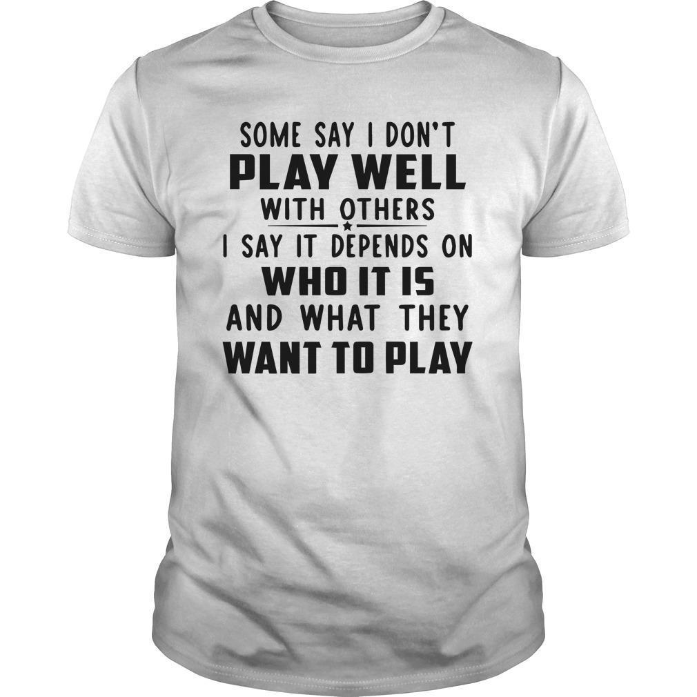 Some Say I Don't Play Well With Others I Say It Depends On Who It Is Shirt