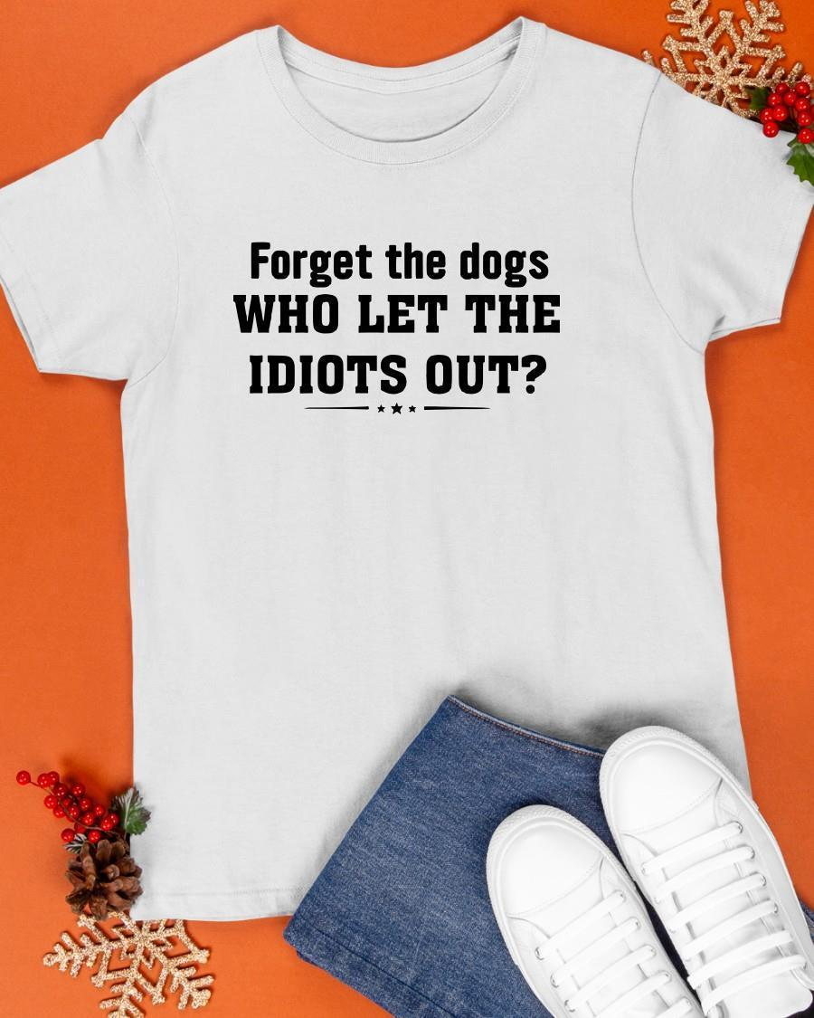 Forget The Dogs Who Let The Idiots Out Shirt