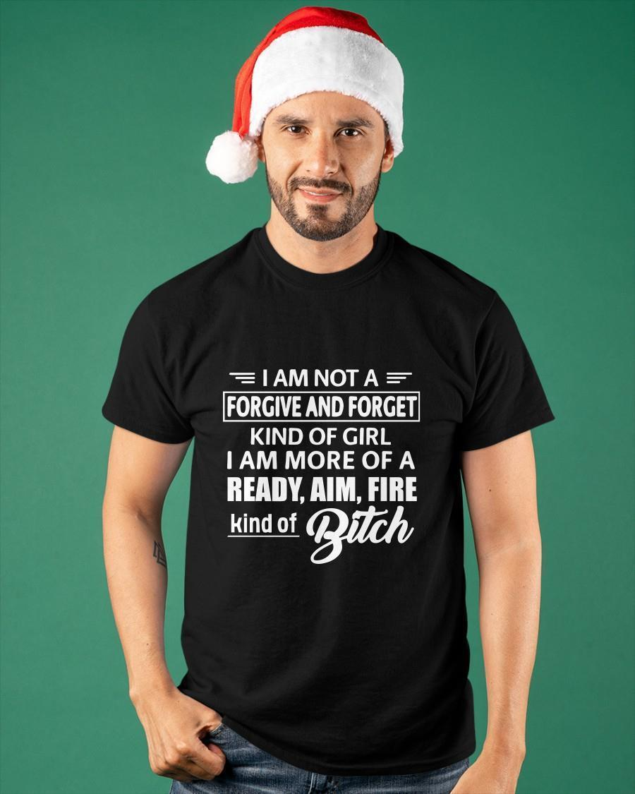 I Am Not A Forgive And Forget Kind Of Girl I Am More Of A Ready Aim Fire Shirt