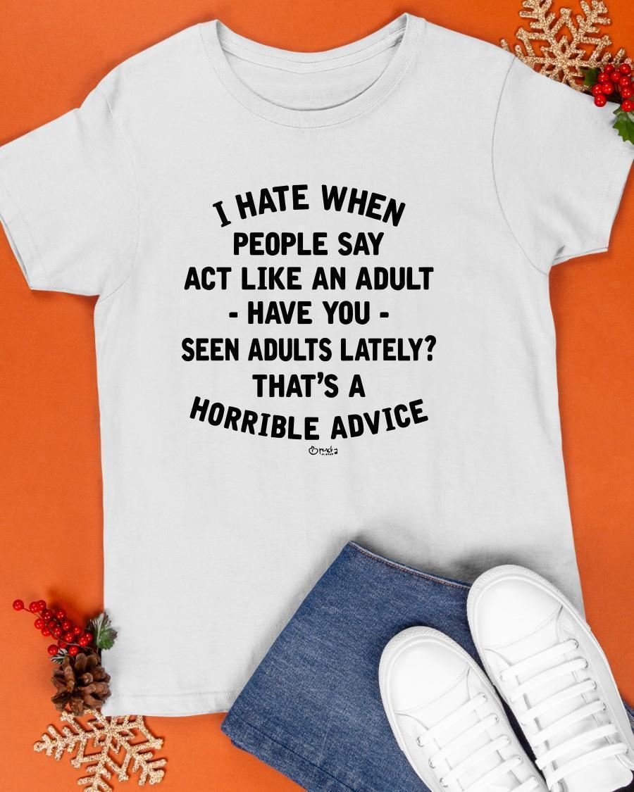 I Hate When People Say Act Like An Adult Have You Seen Adults Lately Shirt