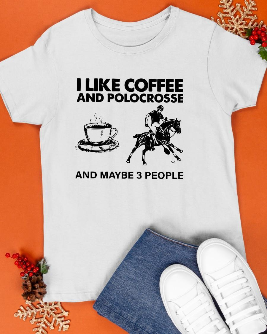 I Like Coffee And Polocrosse And Maybe 3 People Shirt