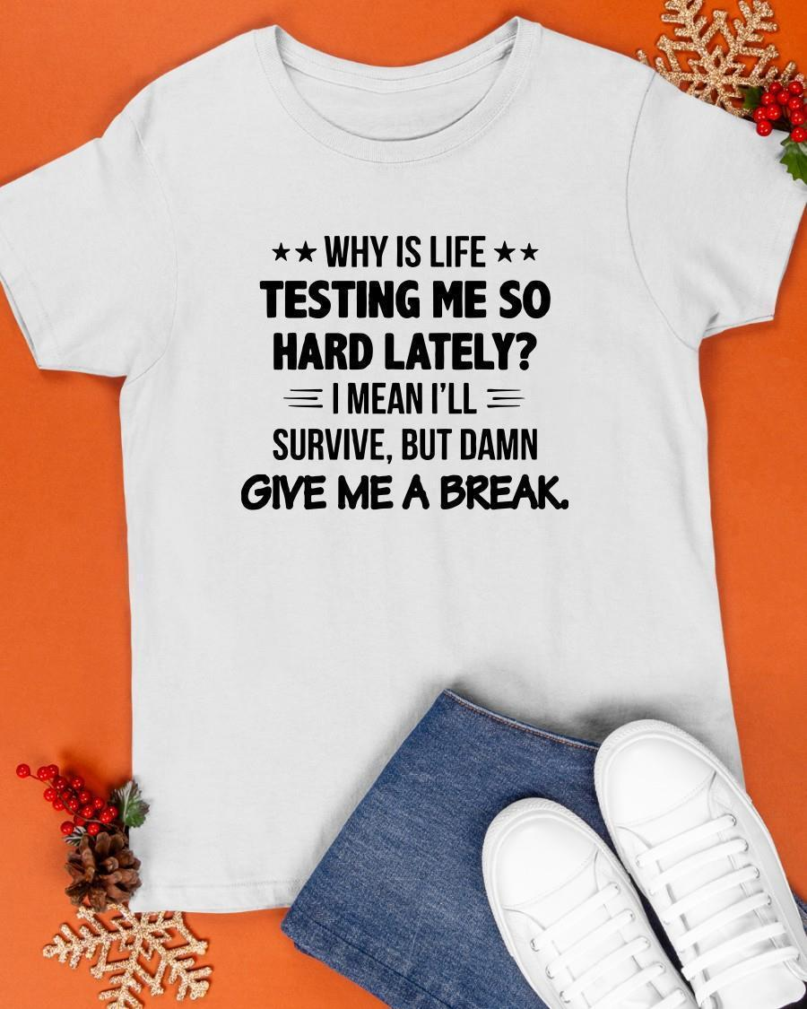 Why Is Life Testing Me So Hard Lately I Mean I'll Survive Shirt