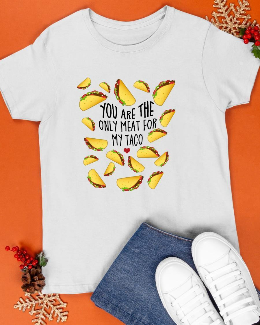 You Are The Only Meat For My Taco Shirt
