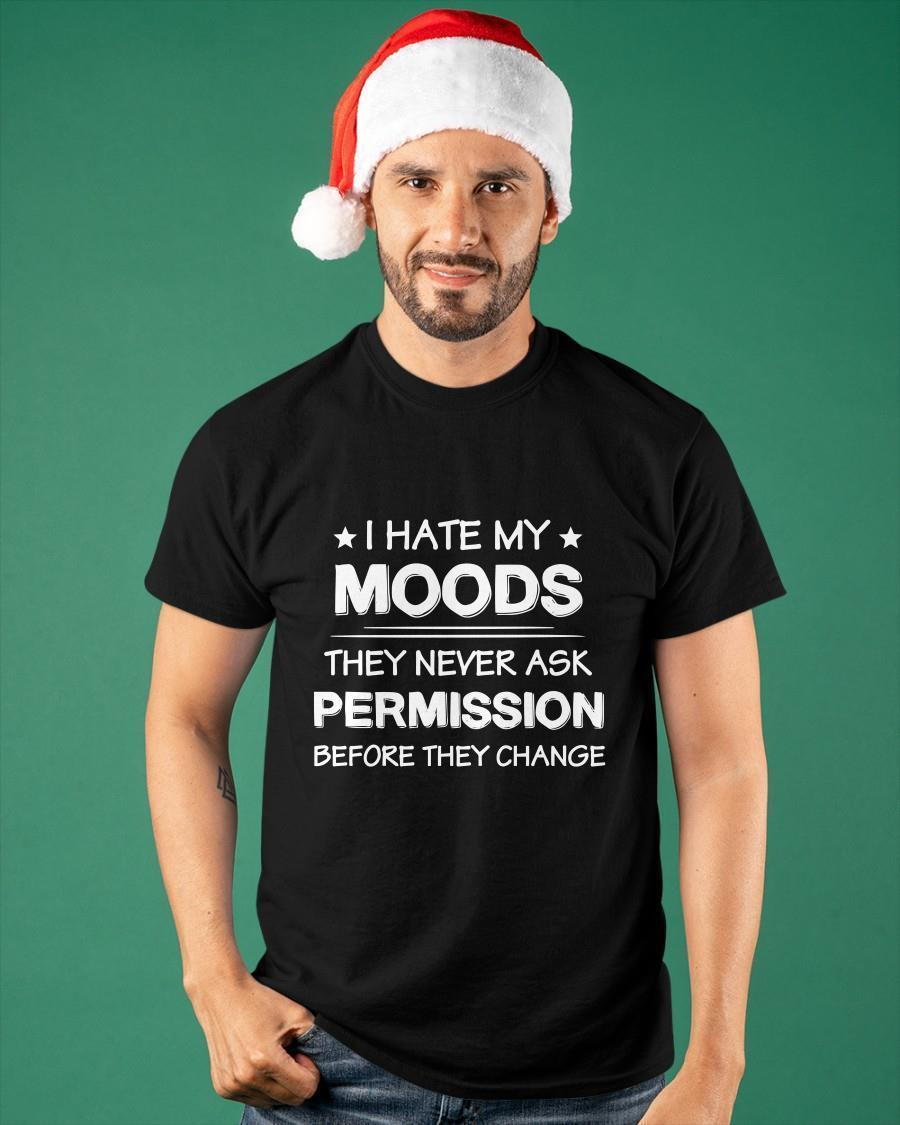 I Hate My Moods They Never Ask Permission Before They Change Shirt
